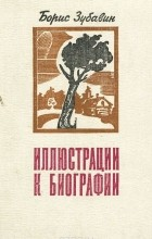 Борис Зубавин - Иллюстрации к биографии (сборник)