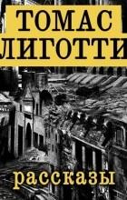 Томас Лиготти - Рассказы