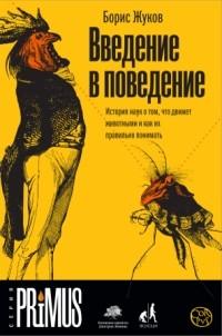 Борис Жуков - Введение в поведение. История наук о том, что движет животными и как их правильно понимать