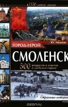 Ю. Г. Иванов - Город-герой Смоленск. 500 вопросов и ответов о любимом городе