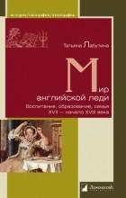Татьяна Лабутина - Мир английской леди. Воспитание, образование, семья. XVII - начало XVIII века