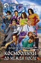 Ольга Громыко - Космоолухи: до, между, после (сборник)