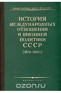- История международных отношений и внешней политики СССР (1870 - 1957 гг.). (сборник)