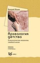 В. А. Ильин - Археология детства. Психологические механизмы семейной жизни