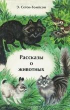 Э. Сетон-Томпсон - Рассказы о животных (сборник)