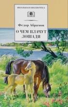 Фёдор Абрамов - О чем плачут лошади (сборник)