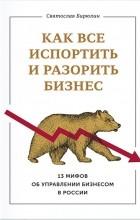 Святослав Бирюлин - Как все испортить и разорить бизнес. 13 мифов об управлении бизнесом в России