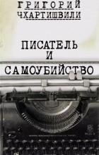 Григорий Чхартишвили - Писатель и самоубийство