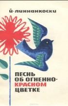 Й. Линнанкоски - Песнь об огненно-красном цветке