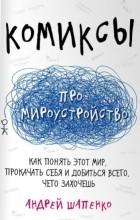 Андрей Шапенко - Комиксы про мироустройство. Как понять этот мир, прокачать себя и добиться всего, чего захочешь