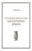 А. Шевцов - Случайные мысли о том, как научиться думать