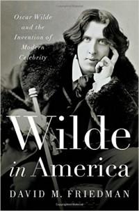 Дэвид М. Фридман - Wilde in America: Oscar Wilde and the Invention of Modern Celebrity