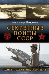 Окороков Александр Васильевич - Секретные войны СССР. Самая полная энциклопедия