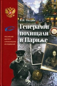 Владислав Голдин - Генералов похищали в Париже Русское военное зарубежье и советские спецслужбы в 30-е годы XX века