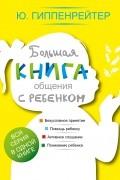 Юлия Гиппенрейтер - Большая книга общения с ребенком