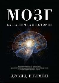 Дэвид Иглмэн - Мозг. Ваша личная история