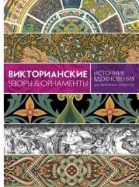 Кэрол Графтон - Викторианские узоры & орнаменты. Источник вдохновения для творческих личностей