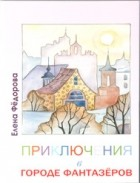 Елена Ивановна Фёдорова — Приключения в городе Фантазёров