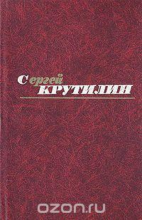 Сергей Крутилин - Сергей Крутилин. Собрание сочинений в трех томах. Том 3 (сборник)