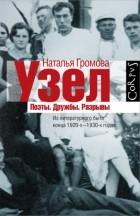 Наталья Громова - Узел. Поэты. Дружбы. Разрывы. Из литературного быта конца 20-х - 30-х годов