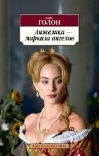 Анн и Серж Голон - Анжелика - маркиза ангелов