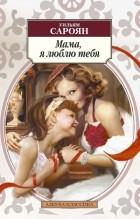 Уильям Сароян - Мама, я люблю тебя