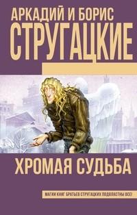 Аркадий и Борис Стругацкие - Хромая судьба