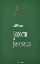 А. П. Чехов - А. П. Чехов. Повести и рассказы