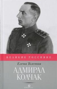 Елена Толстая - Адмирал Колчак