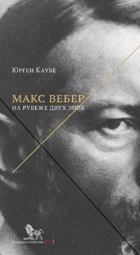 Юрген Каубе - Макс Вебер. На рубеже двух эпох