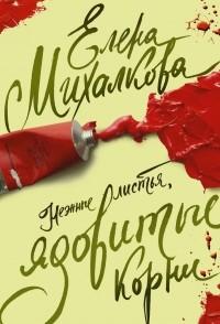 Елена Михалкова - Нежные листья, ядовитые корни