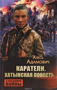 Алесь Адамович - Каратели. Хатынская повесть (сборник)