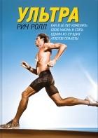 Рич Ролл - Ультра. Как изменить свою жизнь в 40 лет и стать одним из лучших атлетов планеты