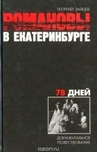 Георгий Зайцев - Романовы в Екатеринбурге. 78 дней. Документальное повествование