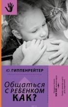 Ю. Б. Гиппенрейтер - Общаться с ребенком. Как?