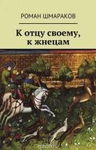 Шмараков Роман - К отцу своему, к жнецам