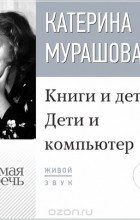 Мурашова Екатерина Вадимовна - Лекция «Книги и дети. Дети и компьютер»