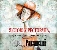 Эдвард Радзинский - Я стою у ресторана: замуж – поздно, сдохнуть – рано!