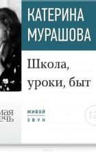Мурашова Екатерина Вадимовна - Лекция «Школа, уроки, быт»