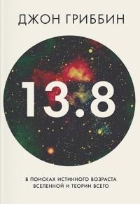 Джон Гриббин - 13.8. В поисках истинного возраста Вселенной и теории всего