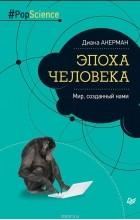Диана Акерман - Эпоха человека. Мир, созданный нами