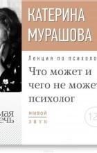 Мурашова Екатерина Вадимовна - Лекция «Что может и чего не может психолог»