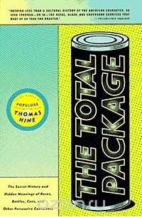 Thomas Hine - The Total Package: The Secret History and Hidden Meanings of Boxes, Bottles, Cans, and Other Persuasive Containers