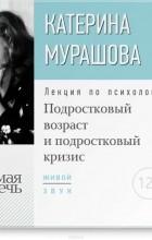 Мурашова Екатерина Вадимовна - Лекция «Подростковый возраст и подростковый кризис»