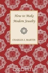 Charles J. Martin - How to Make Modern Jewelry