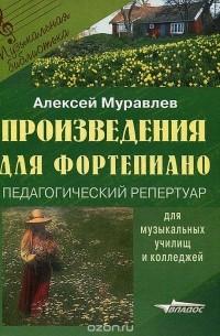 Алексей Муравлев - Произведения для фортепиано. Педагогический репертуар для музыкальных училищ и колледжей