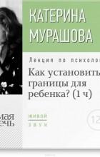Мурашова Екатерина Вадимовна - Лекция «Как установить границы для ребенка?»