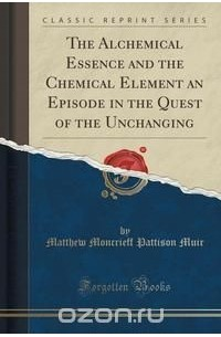 Matthew Moncrieff Pattison Muir - The Alchemical Essence and the Chemical Element an Episode in the Quest of the Unchanging (Classic Reprint)
