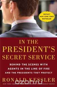 Ronald Kessler - In the President's Secret Service: Behind the Scenes with Agents in the Line of Fire and the Presidents They Protect