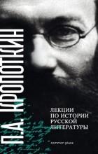 Петр Кропоткин - Лекции по истории русской литературы